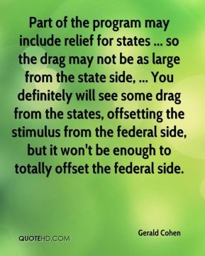 Gerald Cohen - Part of the program may include relief for states ... so the drag may not be as large from the state side, ... You definitely will see some drag from the states, offsetting the stimulus from the federal side, but it won't be enough to totally offset the federal side.