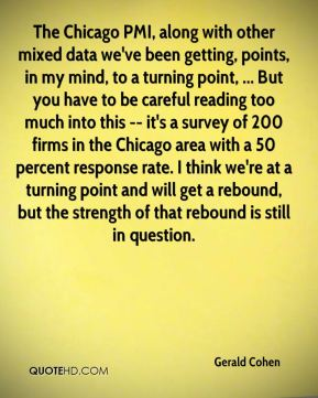 The Chicago PMI, along with other mixed data we've been getting, points, in my mind, to a turning point, ... But you have to be careful reading too much into this -- it's a survey of 200 firms in the Chicago area with a 50 percent response rate. I think we're at a turning point and will get a rebound, but the strength of that rebound is still in question.