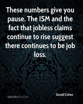 Gerald Cohen - These numbers give you pause. The ISM and the fact that jobless claims continue to rise suggest there continues to be job loss.