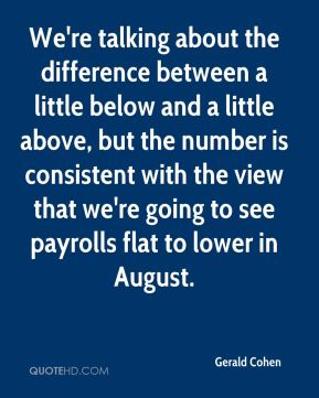 Gerald Cohen - We're talking about the difference between a little below and a little above, but the number is consistent with the view that we're going to see payrolls flat to lower in August.