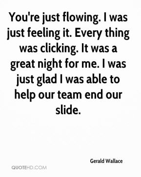 Gerald Wallace - You're just flowing. I was just feeling it. Every thing was clicking. It was a great night for me. I was just glad I was able to help our team end our slide.