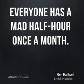 Everyone has a mad half-hour once a month.