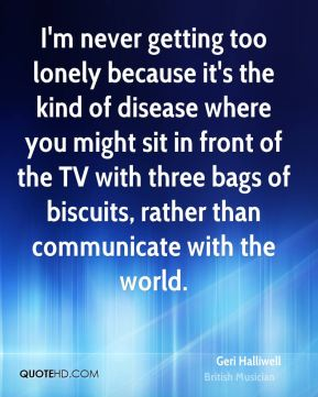 I'm never getting too lonely because it's the kind of disease where you might sit in front of the TV with three bags of biscuits, rather than communicate with the world.