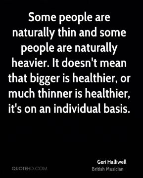 Some people are naturally thin and some people are naturally heavier. It doesn't mean that bigger is healthier, or much thinner is healthier, it's on an individual basis.