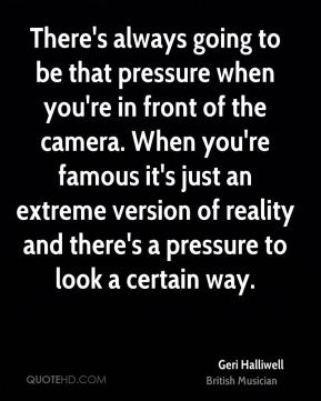 There's always going to be that pressure when you're in front of the camera. When you're famous it's just an extreme version of reality and there's a pressure to look a certain way.