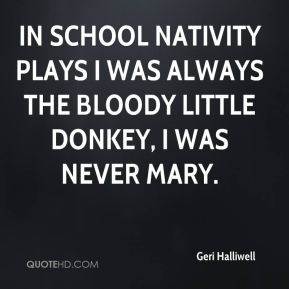 Geri Halliwell - In school nativity plays I was always the bloody little donkey, I was never Mary.