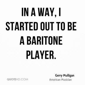 Gerry Mulligan - In a way, I started out to be a baritone player.
