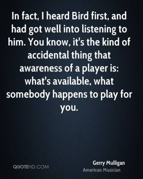 Gerry Mulligan - In fact, I heard Bird first, and had got well into listening to him. You know, it's the kind of accidental thing that awareness of a player is: what's available, what somebody happens to play for you.