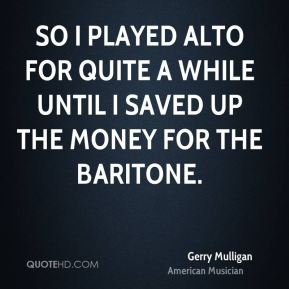 Gerry Mulligan - So I played alto for quite a while until I saved up the money for the baritone.
