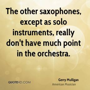 Gerry Mulligan - The other saxophones, except as solo instruments, really don't have much point in the orchestra.