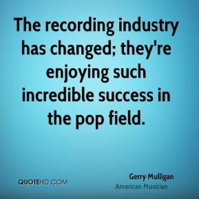 The recording industry has changed; they're enjoying such incredible success in the pop field.