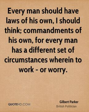 Every man should have laws of his own, I should think; commandments of his own, for every man has a different set of circumstances wherein to work - or worry.