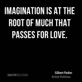 Imagination is at the root of much that passes for love.