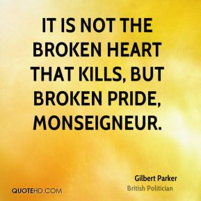 It is not the broken heart that kills, but broken pride, monseigneur.