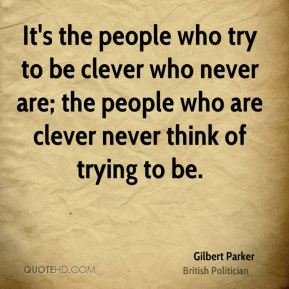 It's the people who try to be clever who never are; the people who are clever never think of trying to be.