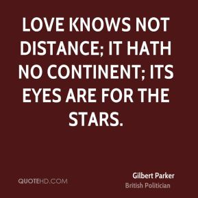 Gilbert Parker - Love knows not distance; it hath no continent; its eyes are for the stars.