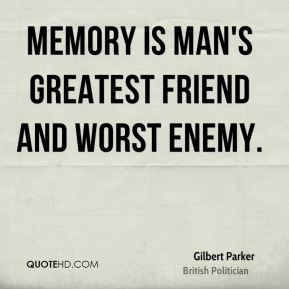 Gilbert Parker - Memory is man's greatest friend and worst enemy.