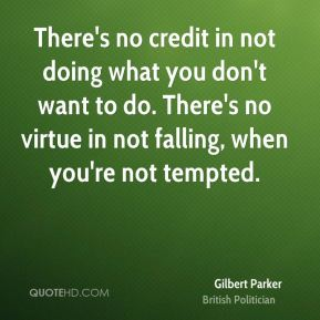 Gilbert Parker - There's no credit in not doing what you don't want to do. There's no virtue in not falling, when you're not tempted.