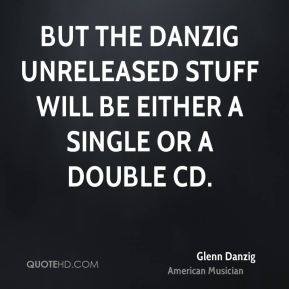 But the Danzig unreleased stuff will be either a single or a double CD.