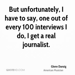 Glenn Danzig - But unfortunately, I have to say, one out of every 100 interviews I do, I get a real journalist.