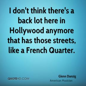 Glenn Danzig - I don't think there's a back lot here in Hollywood anymore that has those streets, like a French Quarter.