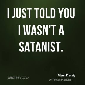 I just told you I wasn't a Satanist.