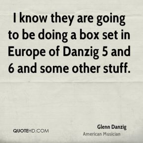 I know they are going to be doing a box set in Europe of Danzig 5 and 6 and some other stuff.