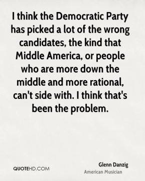 Glenn Danzig - I think the Democratic Party has picked a lot of the wrong candidates, the kind that Middle America, or people who are more down the middle and more rational, can't side with. I think that's been the problem.