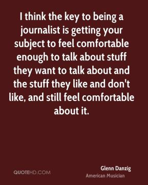 I think the key to being a journalist is getting your subject to feel comfortable enough to talk about stuff they want to talk about and the stuff they like and don't like, and still feel comfortable about it.