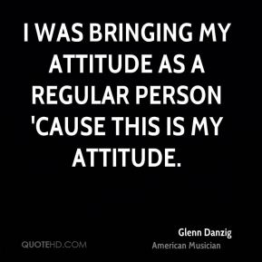 I was bringing my attitude as a regular person 'cause this is my attitude.