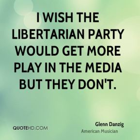 I wish the Libertarian Party would get more play in the media but they don't.