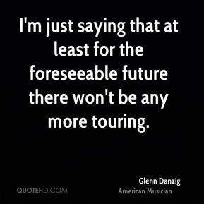 I'm just saying that at least for the foreseeable future there won't be any more touring.