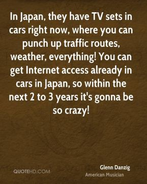 Glenn Danzig - In Japan, they have TV sets in cars right now, where you can punch up traffic routes, weather, everything! You can get Internet access already in cars in Japan, so within the next 2 to 3 years it's gonna be so crazy!