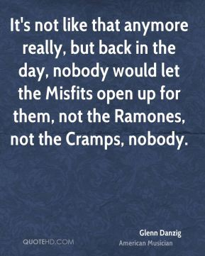 It's not like that anymore really, but back in the day, nobody would let the Misfits open up for them, not the Ramones, not the Cramps, nobody.