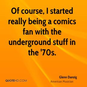 Glenn Danzig - Of course, I started really being a comics fan with the underground stuff in the '70s.