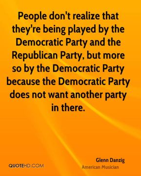 Glenn Danzig - People don't realize that they're being played by the Democratic Party and the Republican Party, but more so by the Democratic Party because the Democratic Party does not want another party in there.