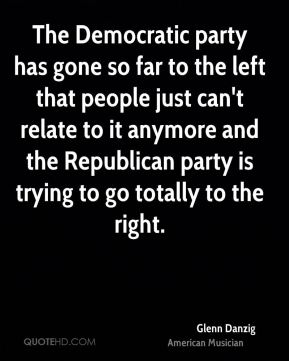 Glenn Danzig - The Democratic party has gone so far to the left that people just can't relate to it anymore and the Republican party is trying to go totally to the right.