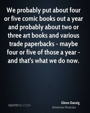 Glenn Danzig - We probably put about four or five comic books out a year and probably about two or three art books and various trade paperbacks - maybe four or five of those a year - and that's what we do now.