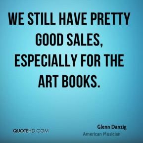 We still have pretty good sales, especially for the art books.
