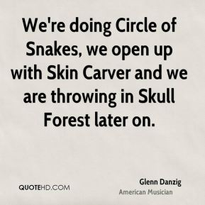 Glenn Danzig - We're doing Circle of Snakes, we open up with Skin Carver and we are throwing in Skull Forest later on.