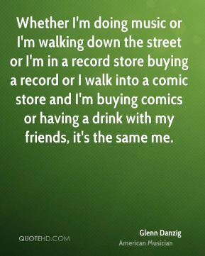 Glenn Danzig - Whether I'm doing music or I'm walking down the street or I'm in a record store buying a record or I walk into a comic store and I'm buying comics or having a drink with my friends, it's the same me.