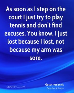 Goran Ivanisevic - As soon as I step on the court I just try to play tennis and don't find excuses. You know, I just lost because I lost, not because my arm was sore.