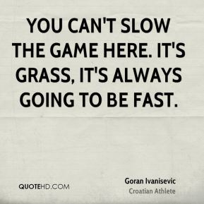 You can't slow the game here. It's grass, it's always going to be fast.
