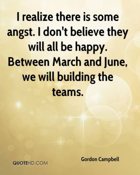 Gordon Campbell - I realize there is some angst. I don't believe they will all be happy. Between March and June, we will building the teams.