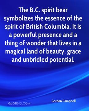Gordon Campbell - The B.C. spirit bear symbolizes the essence of the spirit of British Columbia. It is a powerful presence and a thing of wonder that lives in a magical land of beauty, grace and unbridled potential.