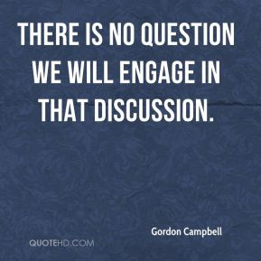 Gordon Campbell - There is no question we will engage in that discussion.