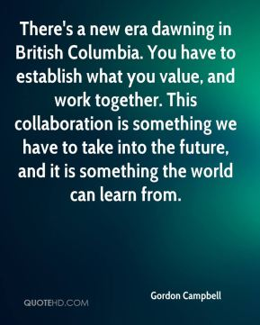 Gordon Campbell - There's a new era dawning in British Columbia. You have to establish what you value, and work together. This collaboration is something we have to take into the future, and it is something the world can learn from.