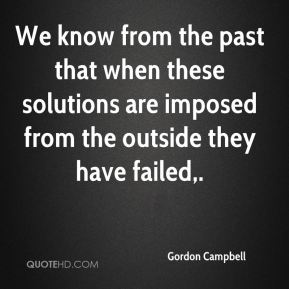 Gordon Campbell - We know from the past that when these solutions are imposed from the outside they have failed.