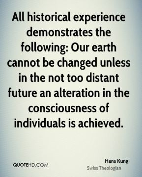 Hans Kung - All historical experience demonstrates the following: Our earth cannot be changed unless in the not too distant future an alteration in the consciousness of individuals is achieved.