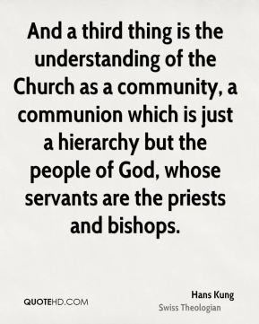 Hans Kung - And a third thing is the understanding of the Church as a community, a communion which is just a hierarchy but the people of God, whose servants are the priests and bishops.